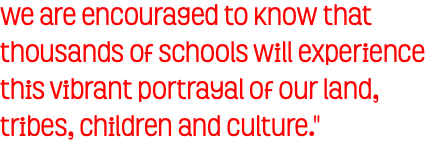 We are encouraged to know that thousands of schools will experience this vibrant portrayal of our land, tribes, children and culture.""